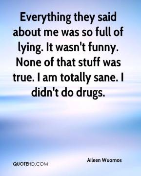 Everything they said about me was so full of lying. It wasn't funny. None of that stuff was true. I am totally sane. I didn't do drugs.