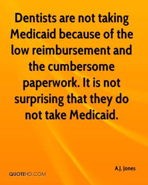 A.J. Jones - Dentists are not taking Medicaid because of the low reimbursement and the cumbersome paperwork. It is not surprising that they do not take Medicaid.