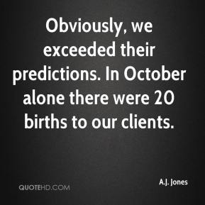 A.J. Jones - Obviously, we exceeded their predictions. In October alone there were 20 births to our clients.