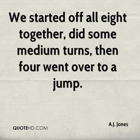 A.J. Jones - We started off all eight together, did some medium turns, then four went over to a jump.