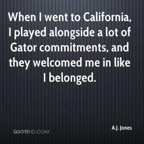 A.J. Jones - When I went to California, I played alongside a lot of Gator commitments, and they welcomed me in like I belonged.