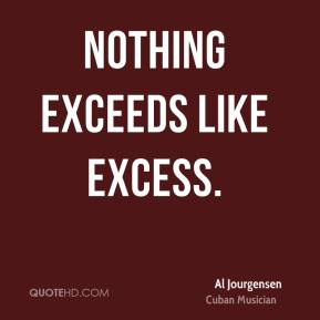 Nothing exceeds like excess.