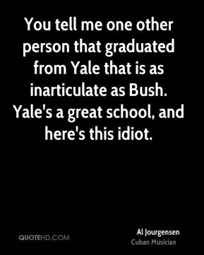 You tell me one other person that graduated from Yale that is as inarticulate as Bush. Yale's a great school, and here's this idiot.
