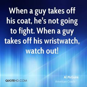 When a guy takes off his coat, he's not going to fight. When a guy takes off his wristwatch, watch out!