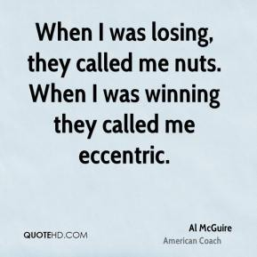 When I was losing, they called me nuts. When I was winning they called me eccentric.