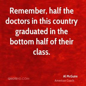 Remember, half the doctors in this country graduated in the bottom half of their class.