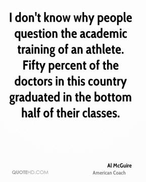 I don't know why people question the academic training of an athlete. Fifty percent of the doctors in this country graduated in the bottom half of their classes.