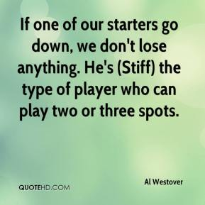 Al Westover - If one of our starters go down, we don't lose anything. He's (Stiff) the type of player who can play two or three spots.