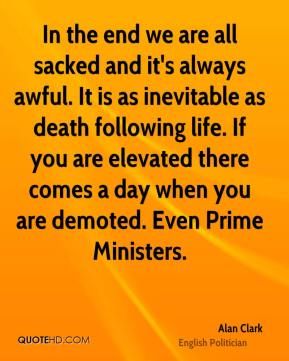 In the end we are all sacked and it's always awful. It is as inevitable as death following life. If you are elevated there comes a day when you are demoted. Even Prime Ministers.