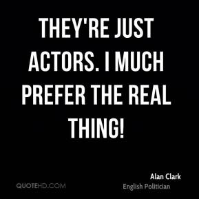 They're just actors. I much prefer the real thing!