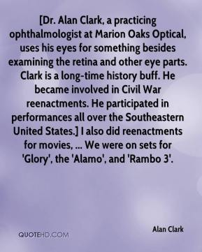 [Dr. Alan Clark, a practicing ophthalmologist at Marion Oaks Optical, uses his eyes for something besides examining the retina and other eye parts. Clark is a long-time history buff. He became involved in Civil War reenactments. He participated in performances all over the Southeastern United States.] I also did reenactments for movies, ... We were on sets for 'Glory', the 'Alamo', and 'Rambo 3'.