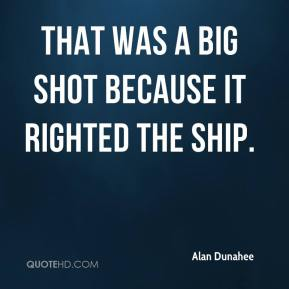 Alan Dunahee - That was a big shot because it righted the ship.