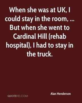 Alan Henderson - When she was at UK, I could stay in the room, ... But when she went to Cardinal Hill (rehab hospital), I had to stay in the truck.