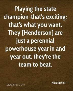 Alan Nicholl - Playing the state champion-that's exciting; that's what you want. They [Henderson] are just a perennial powerhouse year in and year out, they're the team to beat.