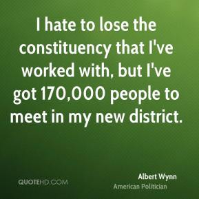Albert Wynn - I hate to lose the constituency that I've worked with, but I've got 170,000 people to meet in my new district.
