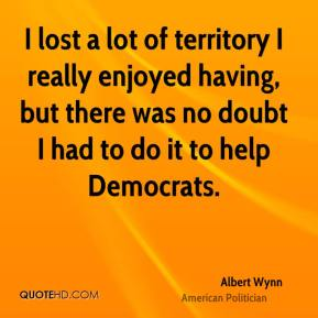 I lost a lot of territory I really enjoyed having, but there was no doubt I had to do it to help Democrats.