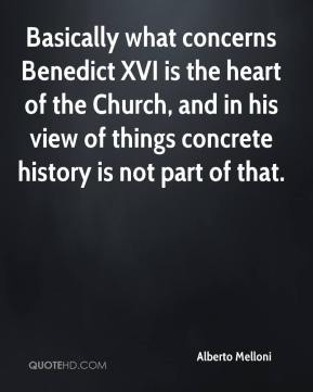 Alberto Melloni - Basically what concerns Benedict XVI is the heart of the Church, and in his view of things concrete history is not part of that.