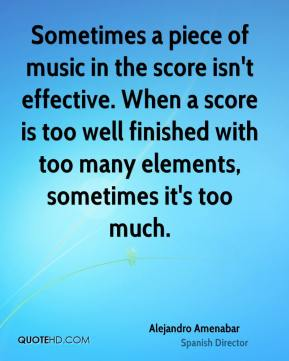 Sometimes a piece of music in the score isn't effective. When a score is too well finished with too many elements, sometimes it's too much.