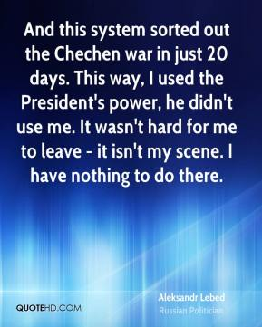 And this system sorted out the Chechen war in just 20 days. This way, I used the President's power, he didn't use me. It wasn't hard for me to leave - it isn't my scene. I have nothing to do there.
