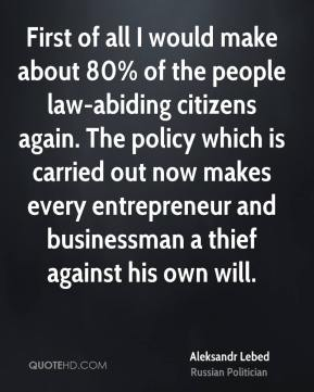 First of all I would make about 80% of the people law-abiding citizens again. The policy which is carried out now makes every entrepreneur and businessman a thief against his own will.