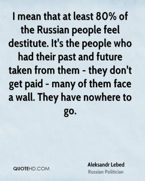 I mean that at least 80% of the Russian people feel destitute. It's the people who had their past and future taken from them - they don't get paid - many of them face a wall. They have nowhere to go.