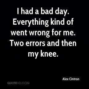 Alex Cintron - I had a bad day. Everything kind of went wrong for me. Two errors and then my knee.