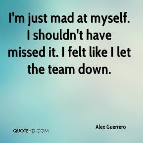 Alex Guerrero - I'm just mad at myself. I shouldn't have missed it. I felt like I let the team down.
