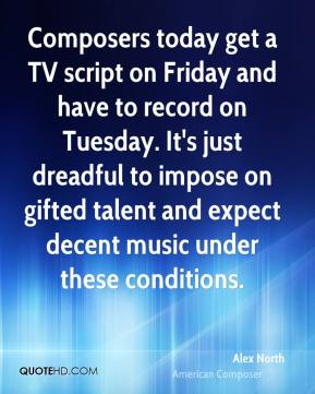 Alex North - Composers today get a TV script on Friday and have to record on Tuesday. It's just dreadful to impose on gifted talent and expect decent music under these conditions.