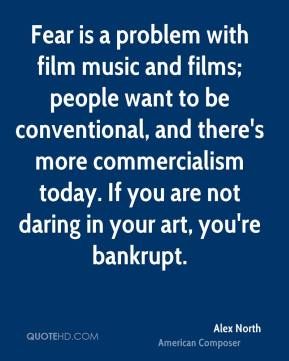 Fear is a problem with film music and films; people want to be conventional, and there's more commercialism today. If you are not daring in your art, you're bankrupt.