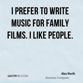 I prefer to write music for family films. I like people.