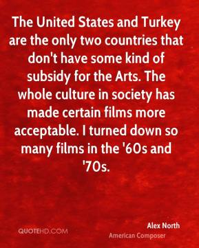 The United States and Turkey are the only two countries that don't have some kind of subsidy for the Arts. The whole culture in society has made certain films more acceptable. I turned down so many films in the '60s and '70s.