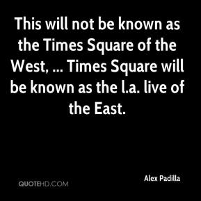 Alex Padilla - This will not be known as the Times Square of the West, ... Times Square will be known as the l.a. live of the East.