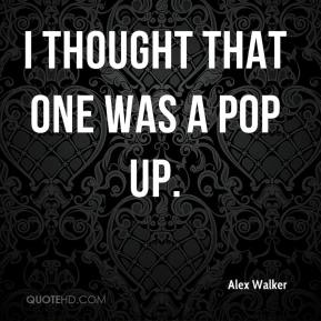 Alex Walker - I thought that one was a pop up.