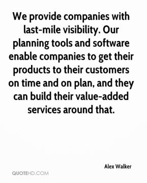 Alex Walker - We provide companies with last-mile visibility. Our planning tools and software enable companies to get their products to their customers on time and on plan, and they can build their value-added services around that.