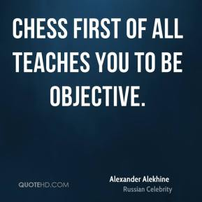 Alexander Alekhine - Chess first of all teaches you to be objective.