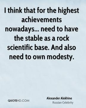 I think that for the highest achievements nowadays... need to have the stable as a rock scientific base. And also need to own modesty.