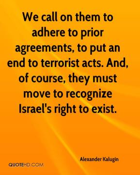 We call on them to adhere to prior agreements, to put an end to terrorist acts. And, of course, they must move to recognize Israel's right to exist.