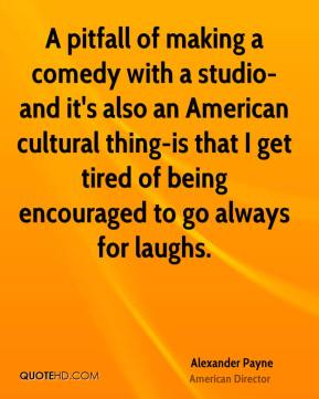 Alexander Payne - A pitfall of making a comedy with a studio-and it's also an American cultural thing-is that I get tired of being encouraged to go always for laughs.