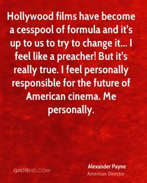 Alexander Payne - Hollywood films have become a cesspool of formula and it's up to us to try to change it... I feel like a preacher! But it's really true. I feel personally responsible for the future of American cinema. Me personally.