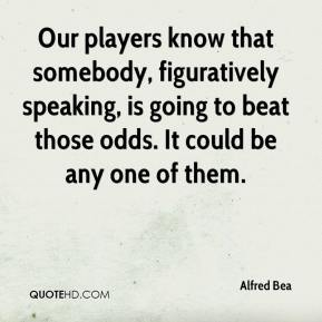 Alfred Bea - Our players know that somebody, figuratively speaking, is going to beat those odds. It could be any one of them.