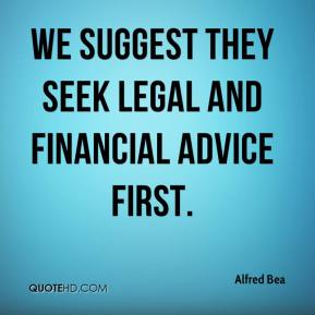 Alfred Bea - We suggest they seek legal and financial advice first.