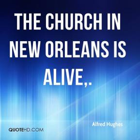 Alfred Hughes - The church in New Orleans is alive.