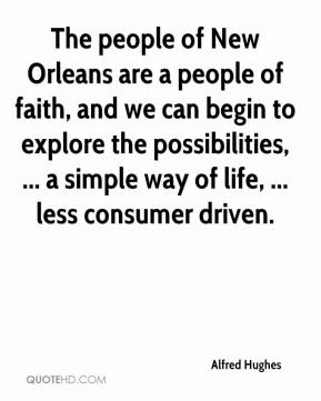 Alfred Hughes - The people of New Orleans are a people of faith, and we can begin to explore the possibilities, ... a simple way of life, ... less consumer driven.