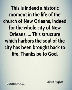 Alfred Hughes - This is indeed a historic moment in the life of the church of New Orleans, indeed for the whole city of New Orleans, ... This structure which harbors the soul of the city has been brought back to life. Thanks be to God.