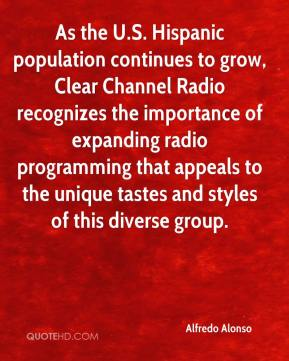 Alfredo Alonso - As the U.S. Hispanic population continues to grow, Clear Channel Radio recognizes the importance of expanding radio programming that appeals to the unique tastes and styles of this diverse group.