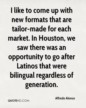 I like to come up with new formats that are tailor-made for each market. In Houston, we saw there was an opportunity to go after Latinos that were bilingual regardless of generation.