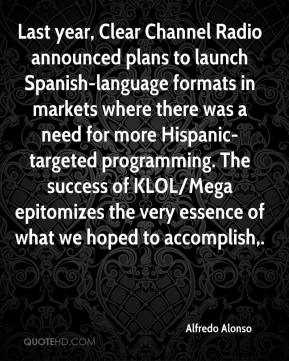 Alfredo Alonso - Last year, Clear Channel Radio announced plans to launch Spanish-language formats in markets where there was a need for more Hispanic-targeted programming. The success of KLOL/Mega epitomizes the very essence of what we hoped to accomplish.