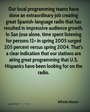 Our local programming teams have done an extraordinary job creating great Spanish-language radio that has resulted in impressive audience growth. In San Jose alone, time spent listening for persons 12+ in spring 2005 surged 205 percent versus spring 2004. That's a clear indication that our stations are airing great programming that U.S. Hispanics have been looking for on the radio.