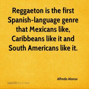 Alfredo Alonso - Reggaeton is the first Spanish-language genre that Mexicans like, Caribbeans like it and South Americans like it.