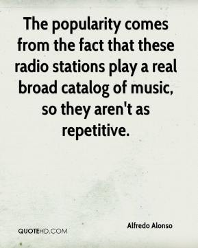 Alfredo Alonso - The popularity comes from the fact that these radio stations play a real broad catalog of music, so they aren't as repetitive.